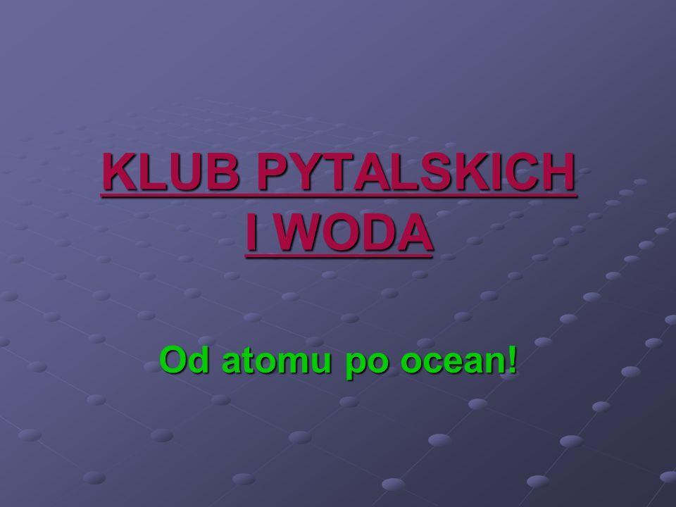 KLUB PYTALSKICH I WODA Od atomu po ocean!