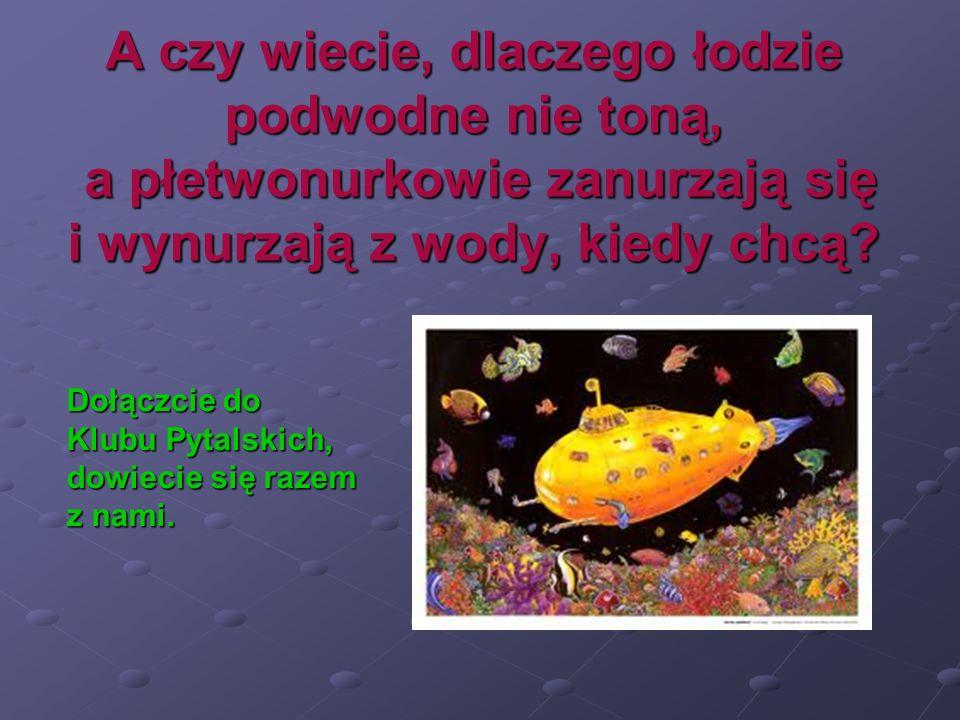 A czy wiecie, dlaczego łodzie podwodne nie toną, a płetwonurkowie zanurzają się i wynurzają z wody, kiedy chcą