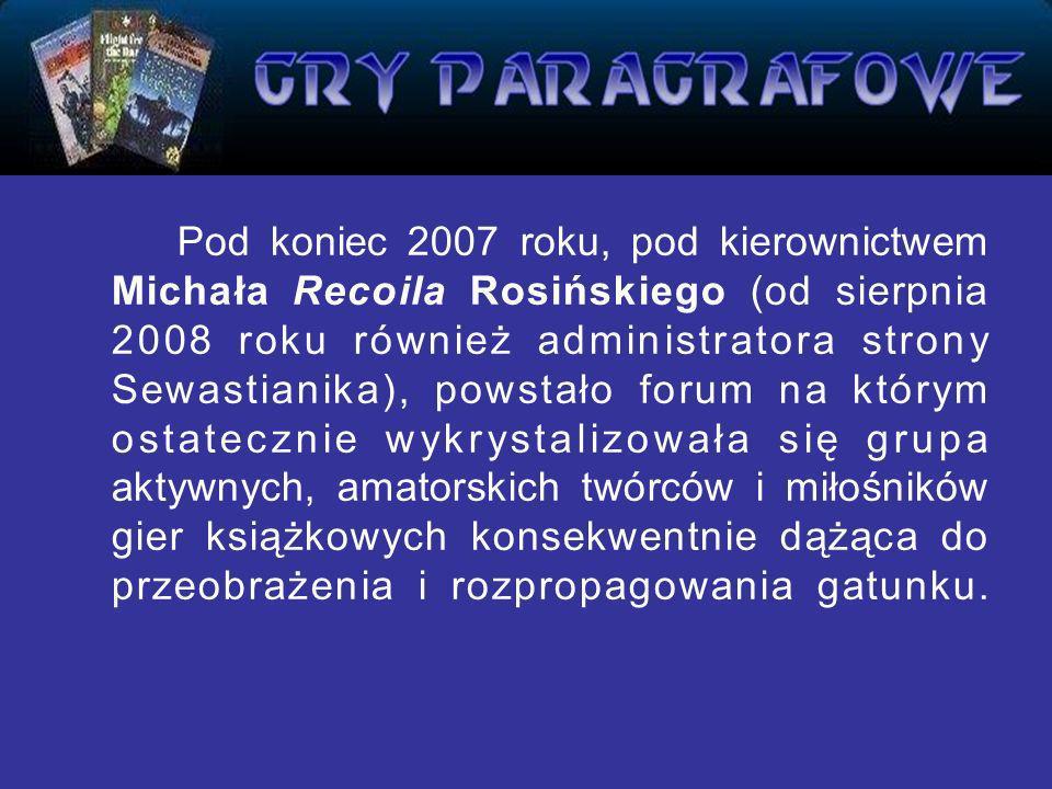 Pod koniec 2007 roku, pod kierownictwem Michała Recoila Rosińskiego (od sierpnia 2008 roku również administratora strony Sewastianika), powstało forum na którym ostatecznie wykrystalizowała się grupa aktywnych, amatorskich twórców i miłośników gier książkowych konsekwentnie dążąca do przeobrażenia i rozpropagowania gatunku.