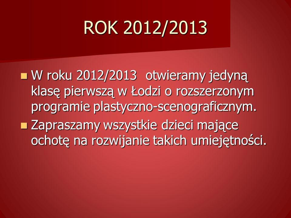 ROK 2012/2013 W roku 2012/2013 otwieramy jedyną klasę pierwszą w Łodzi o rozszerzonym programie plastyczno-scenograficznym.