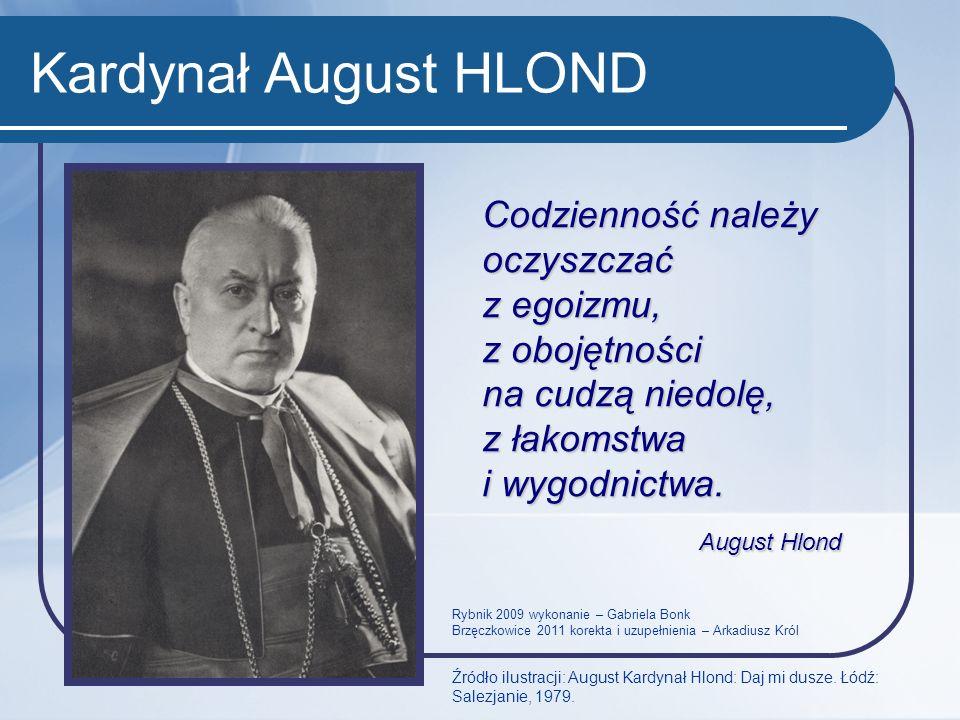 Kardynał August HLOND Codzienność należy oczyszczać z egoizmu, z obojętności na cudzą niedolę, z łakomstwa i wygodnictwa.