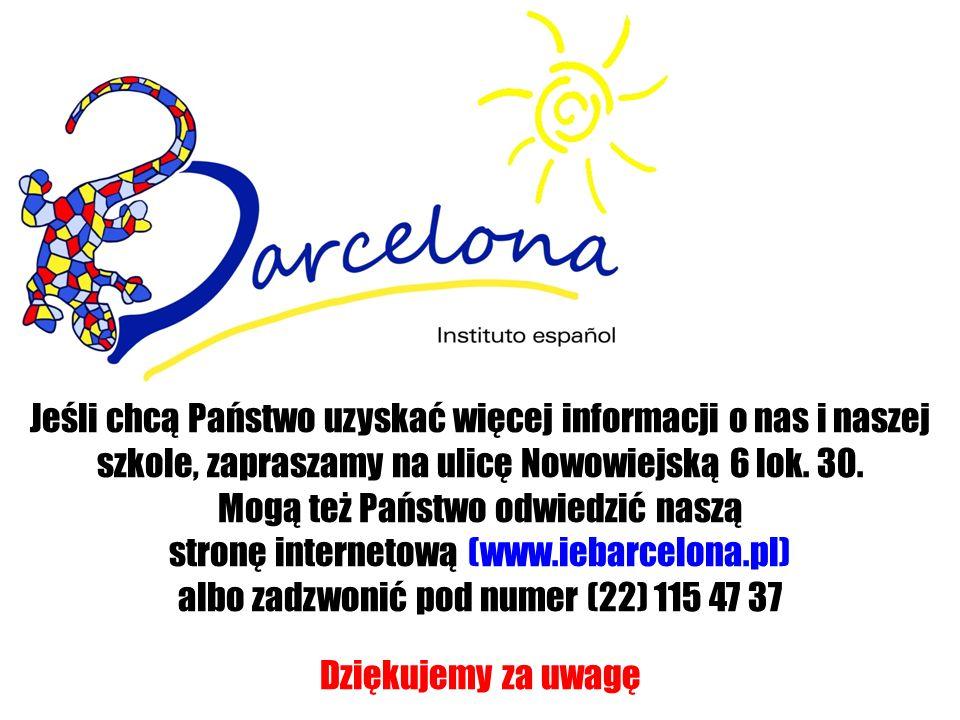 Jeśli chcą Państwo uzyskać więcej informacji o nas i naszej szkole, zapraszamy na ulicę Nowowiejską 6 lok. 30. Mogą też Państwo odwiedzić naszą stronę internetową (www.iebarcelona.pl) albo zadzwonić pod numer (22) 115 47 37