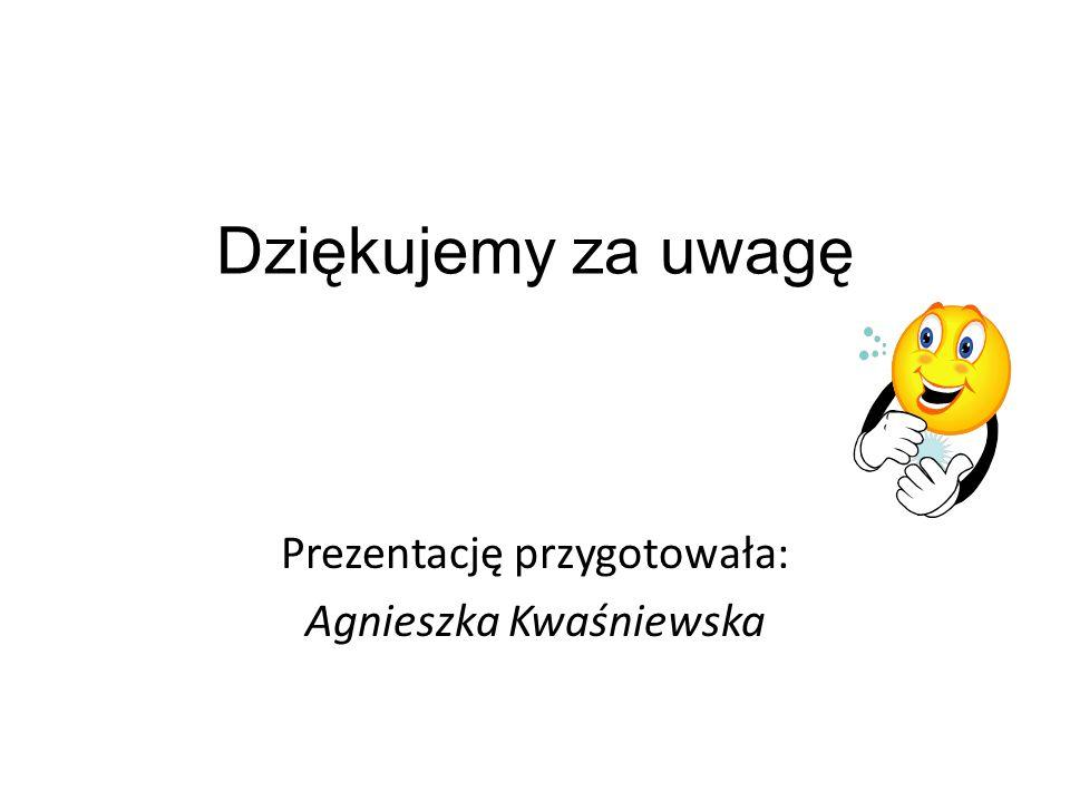 Prezentację przygotowała: Agnieszka Kwaśniewska