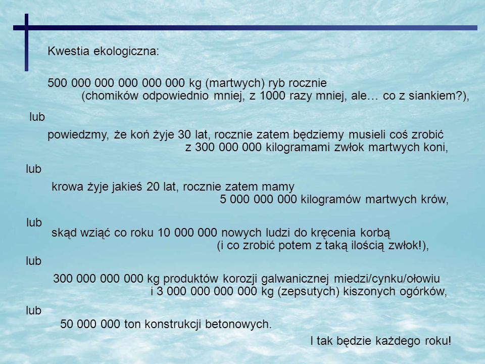 Kwestia ekologiczna: 500 000 000 000 000 000 kg (martwych) ryb rocznie. (chomików odpowiednio mniej, z 1000 razy mniej, ale… co z siankiem ),