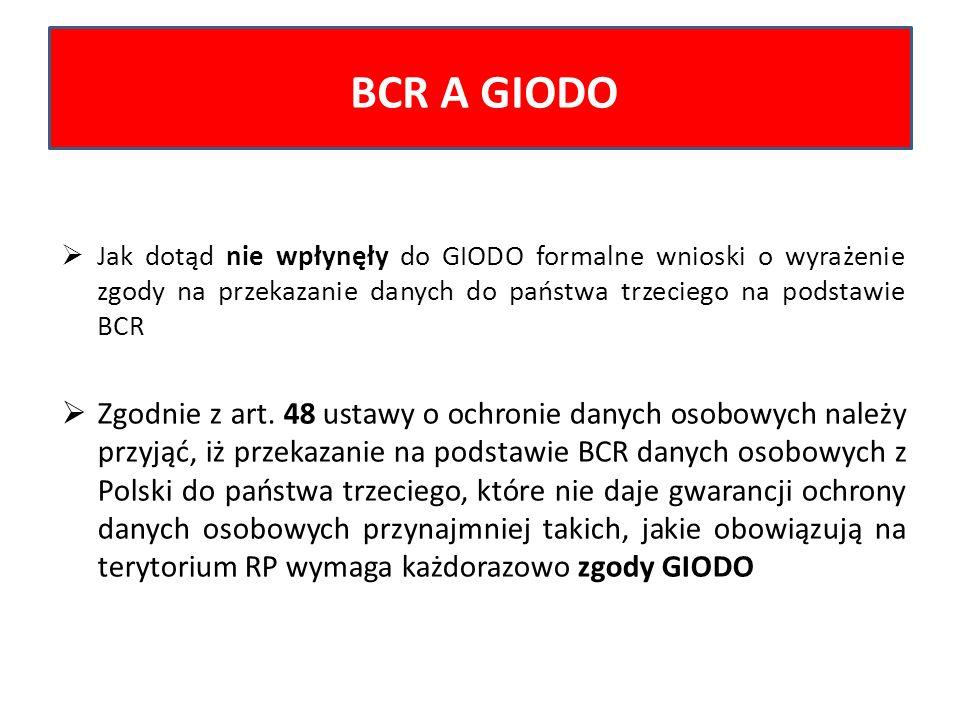 BCR A GIODO Jak dotąd nie wpłynęły do GIODO formalne wnioski o wyrażenie zgody na przekazanie danych do państwa trzeciego na podstawie BCR.