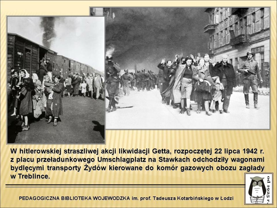 W hitlerowskiej straszliwej akcji likwidacji Getta, rozpoczętej 22 lipca 1942 r.
