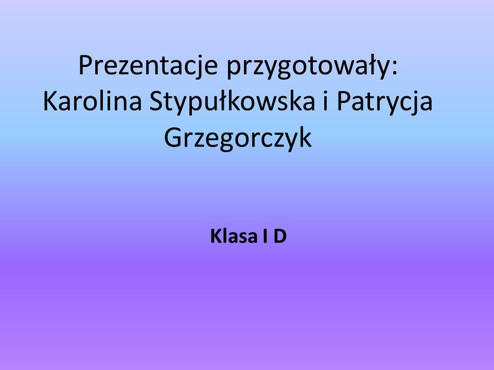Prezentacje przygotowały: Karolina Stypułkowska i Patrycja Grzegorczyk