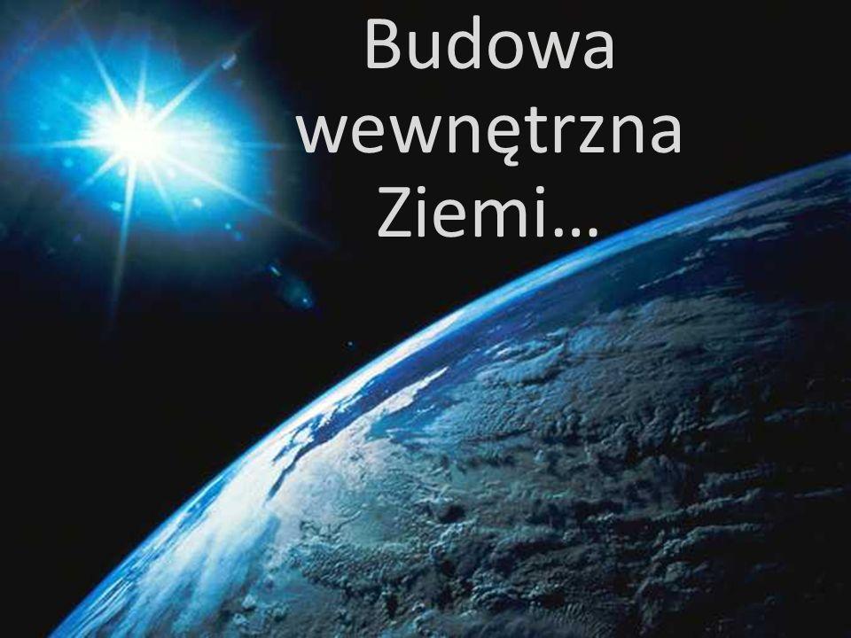 Budowa wewnętrzna Ziemi…