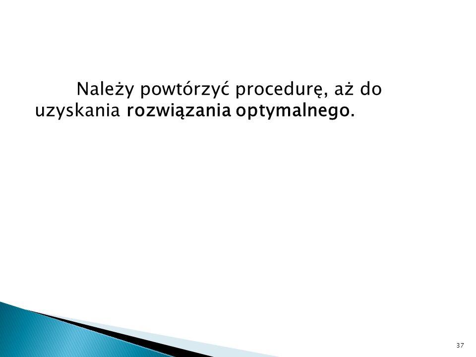 Należy powtórzyć procedurę, aż do uzyskania rozwiązania optymalnego.