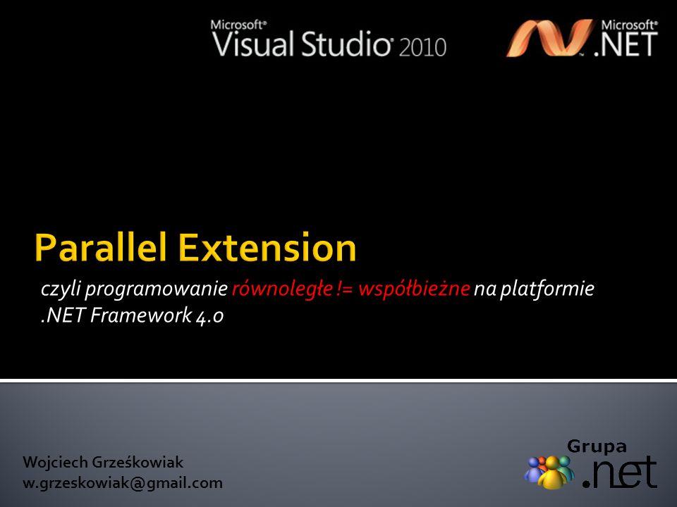 Parallel Extension czyli programowanie równoległe != współbieżne na platformie .NET Framework 4.0. Wojciech Grześkowiak.