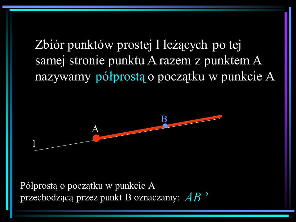 Zbiór punktów prostej l leżących po tej samej stronie punktu A razem z punktem A nazywamy półprostą o początku w punkcie A