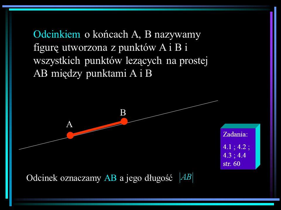 Odcinkiem o końcach A, B nazywamy figurę utworzona z punktów A i B i wszystkich punktów lezących na prostej AB między punktami A i B