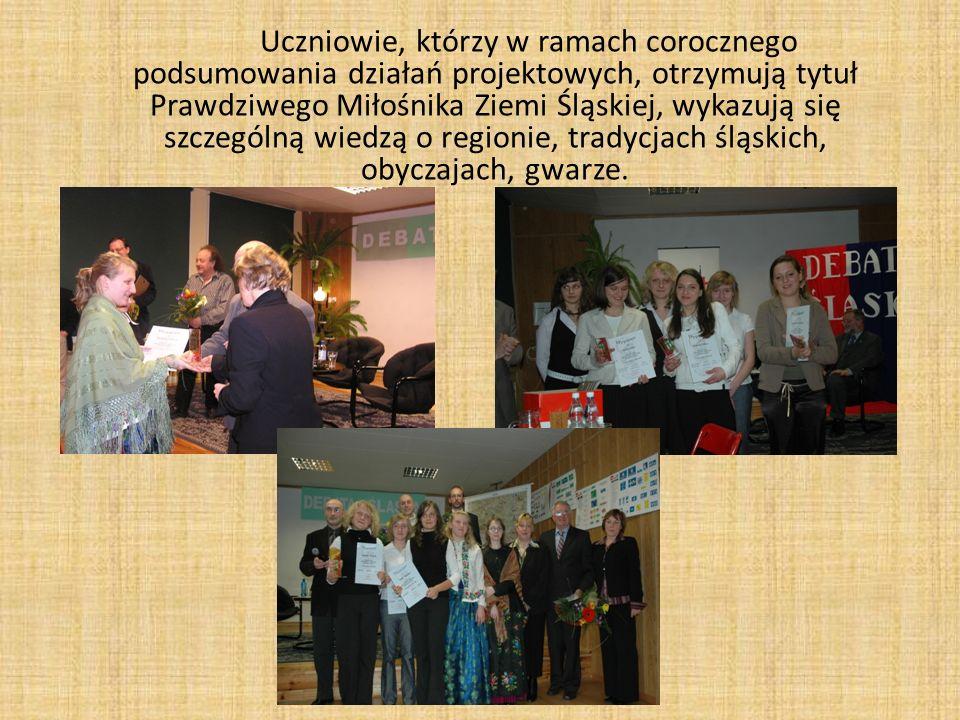 Uczniowie, którzy w ramach corocznego podsumowania działań projektowych, otrzymują tytuł Prawdziwego Miłośnika Ziemi Śląskiej, wykazują się szczególną wiedzą o regionie, tradycjach śląskich, obyczajach, gwarze.
