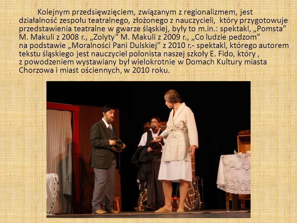 """Kolejnym przedsięwzięciem, związanym z regionalizmem, jest działalność zespołu teatralnego, złożonego z nauczycieli, który przygotowuje przedstawienia teatralne w gwarze śląskiej, były to m.in.: spektakl, """"Pomsta M."""