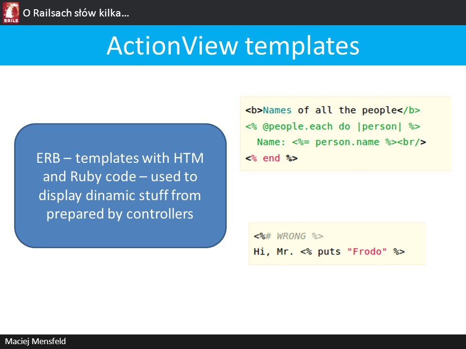 O Railsach słów kilka… ActionView templates. ERB – templates with HTM and Ruby code – used to display dinamic stuff from prepared by controllers.