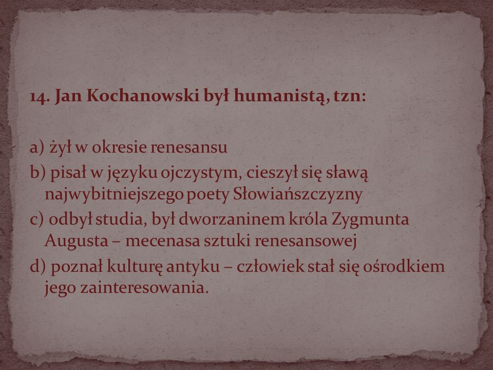 14. Jan Kochanowski był humanistą, tzn: