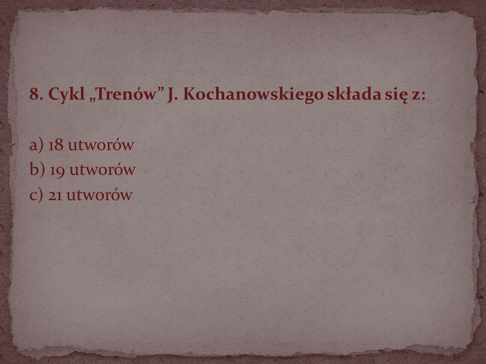 """8. Cykl """"Trenów J. Kochanowskiego składa się z:"""