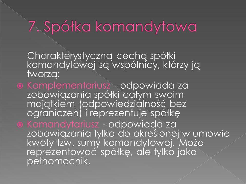 7. Spółka komandytowa Charakterystyczną cechą spółki komandytowej są wspólnicy, którzy ją tworzą: