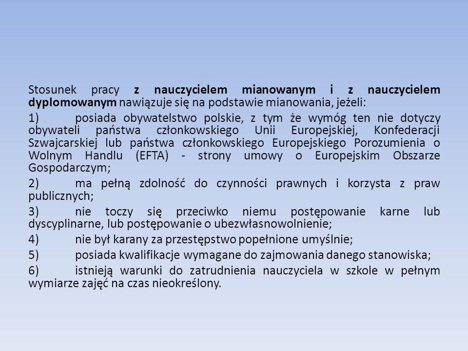 Stosunek pracy z nauczycielem mianowanym i z nauczycielem dyplomowanym nawiązuje się na podstawie mianowania, jeżeli: 1) posiada obywatelstwo polskie, z tym że wymóg ten nie dotyczy obywateli państwa członkowskiego Unii Europejskiej, Konfederacji Szwajcarskiej lub państwa członkowskiego Europejskiego Porozumienia o Wolnym Handlu (EFTA) - strony umowy o Europejskim Obszarze Gospodarczym; 2) ma pełną zdolność do czynności prawnych i korzysta z praw publicznych; 3) nie toczy się przeciwko niemu postępowanie karne lub dyscyplinarne, lub postępowanie o ubezwłasnowolnienie; 4) nie był karany za przestępstwo popełnione umyślnie; 5) posiada kwalifikacje wymagane do zajmowania danego stanowiska; 6) istnieją warunki do zatrudnienia nauczyciela w szkole w pełnym wymiarze zajęć na czas nieokreślony.