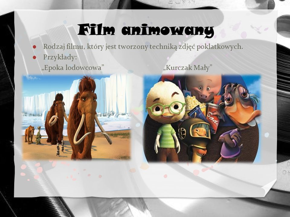 Film animowany Rodzaj filmu, który jest tworzony techniką zdjęć poklatkowych. Przykłady:
