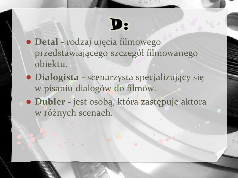 D: Detal - rodzaj ujęcia filmowego przedstawiającego szczegół filmowanego obiektu.