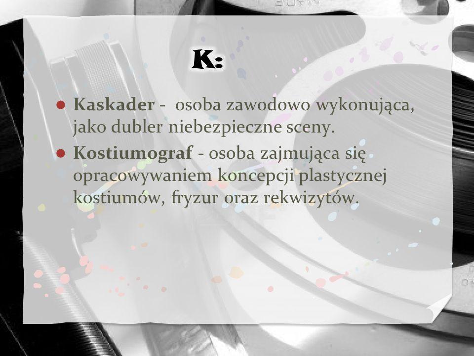 K: Kaskader - osoba zawodowo wykonująca, jako dubler niebezpieczne sceny.