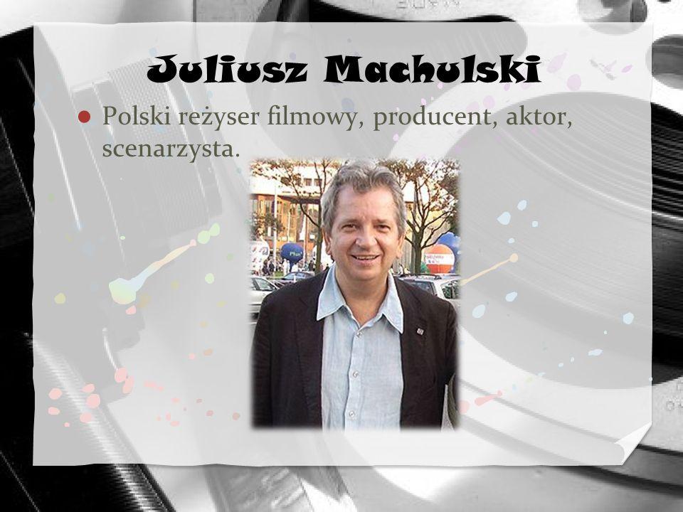 Juliusz Machulski Polski reżyser filmowy, producent, aktor, scenarzysta.