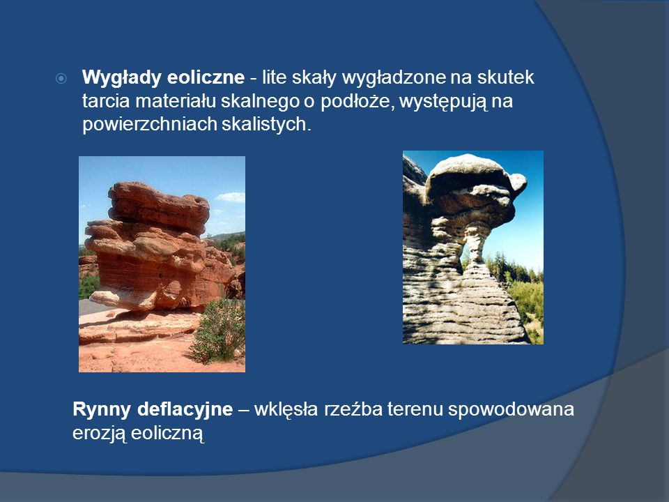 Wygłady eoliczne - lite skały wygładzone na skutek tarcia materiału skalnego o podłoże, występują na powierzchniach skalistych.