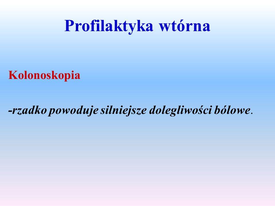 Profilaktyka wtórna Kolonoskopia -rzadko powoduje silniejsze dolegliwości bólowe.