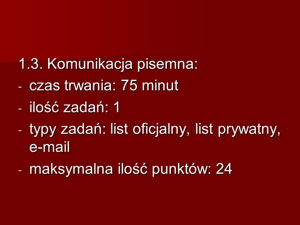 1.3. Komunikacja pisemna: czas trwania: 75 minut. ilość zadań: 1. typy zadań: list oficjalny, list prywatny, e-mail.