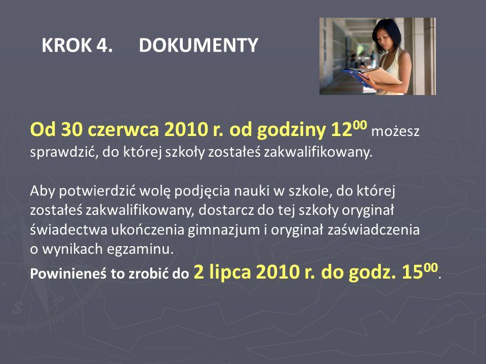 KROK 4. DOKUMENTY Od 30 czerwca 2010 r. od godziny 1200 możesz sprawdzić, do której szkoły zostałeś zakwalifikowany.