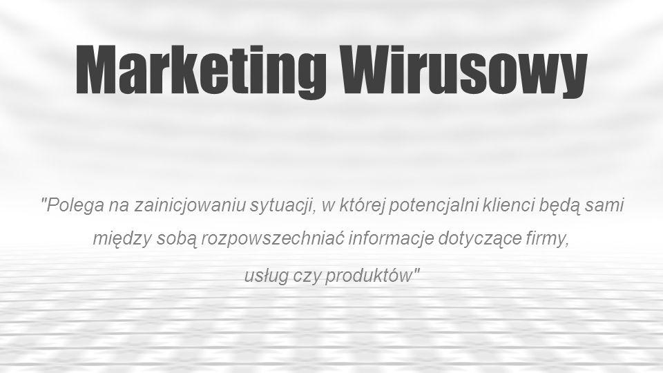 Marketing Wirusowy Polega na zainicjowaniu sytuacji, w której potencjalni klienci będą sami między sobą rozpowszechniać informacje dotyczące firmy,