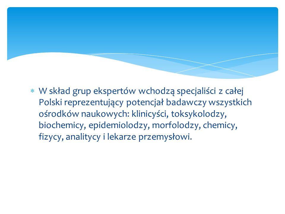 W skład grup ekspertów wchodzą specjaliści z całej Polski reprezentujący potencjał badawczy wszystkich ośrodków naukowych: klinicyści, toksykolodzy, biochemicy, epidemiolodzy, morfolodzy, chemicy, fizycy, analitycy i lekarze przemysłowi.