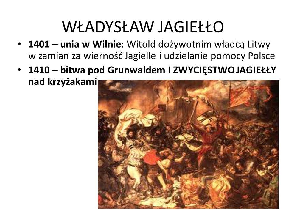 WŁADYSŁAW JAGIEŁŁO 1401 – unia w Wilnie: Witold dożywotnim władcą Litwy w zamian za wierność Jagielle i udzielanie pomocy Polsce.