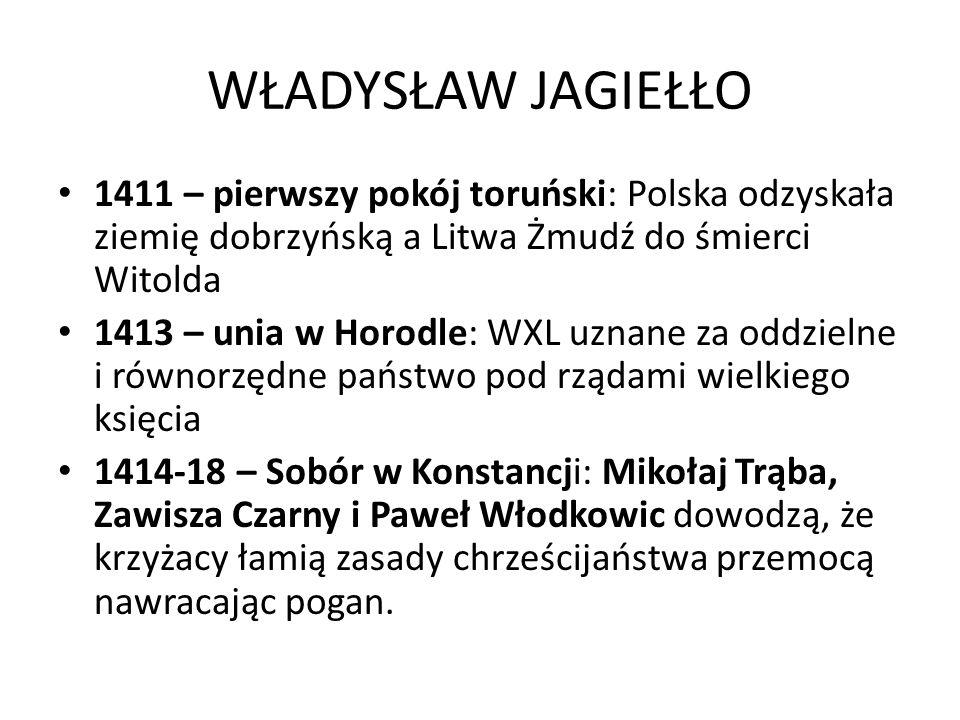 WŁADYSŁAW JAGIEŁŁO 1411 – pierwszy pokój toruński: Polska odzyskała ziemię dobrzyńską a Litwa Żmudź do śmierci Witolda.