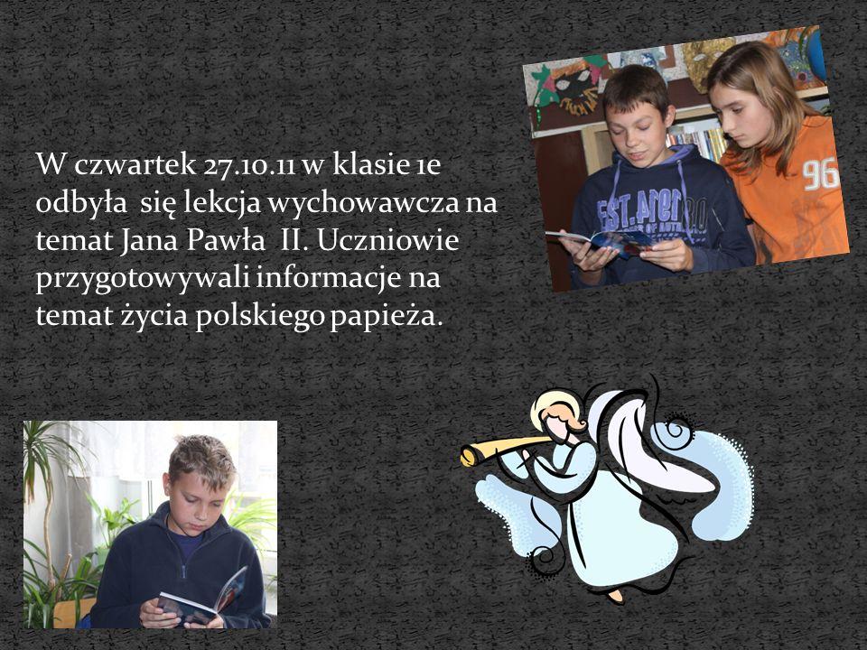 W czwartek 27.10.11 w klasie 1e odbyła się lekcja wychowawcza na temat Jana Pawła II.