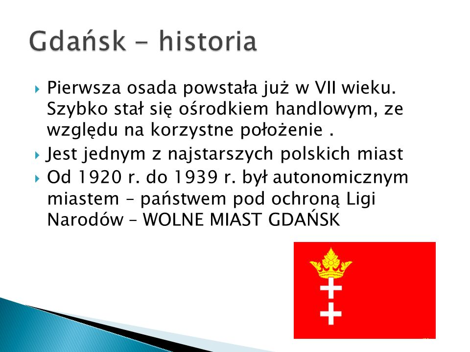 Gdańsk - historia Pierwsza osada powstała już w VII wieku. Szybko stał się ośrodkiem handlowym, ze względu na korzystne położenie .