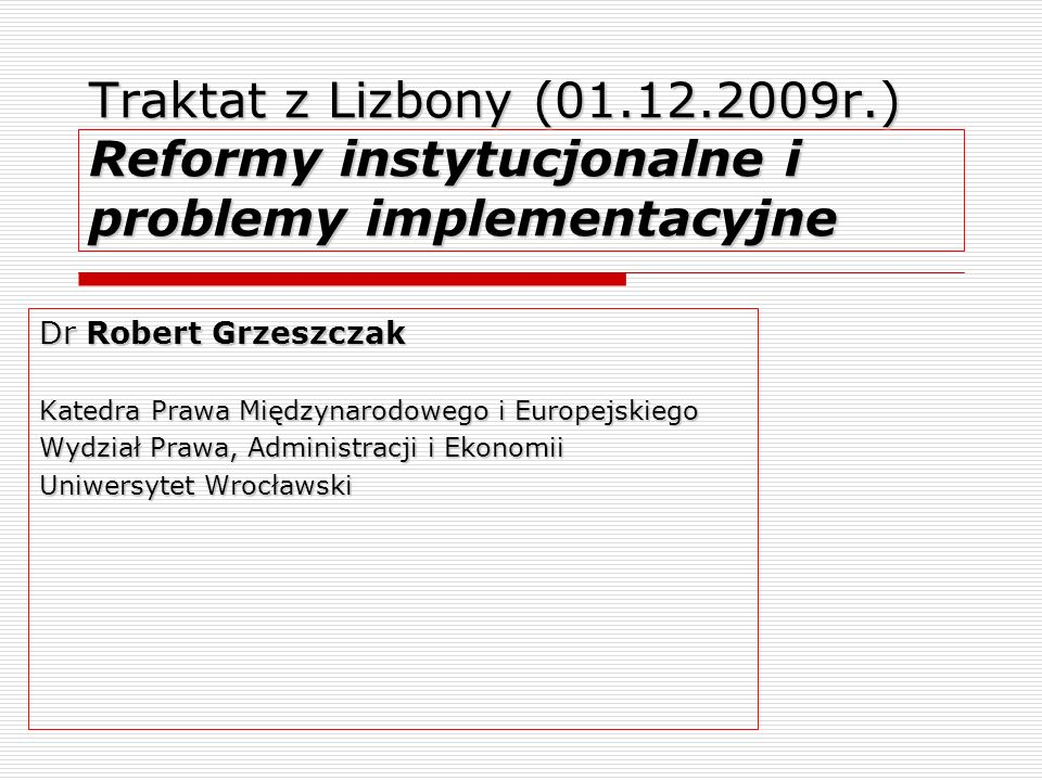 Traktat z Lizbony (01.12.2009r.) Reformy instytucjonalne i problemy implementacyjne