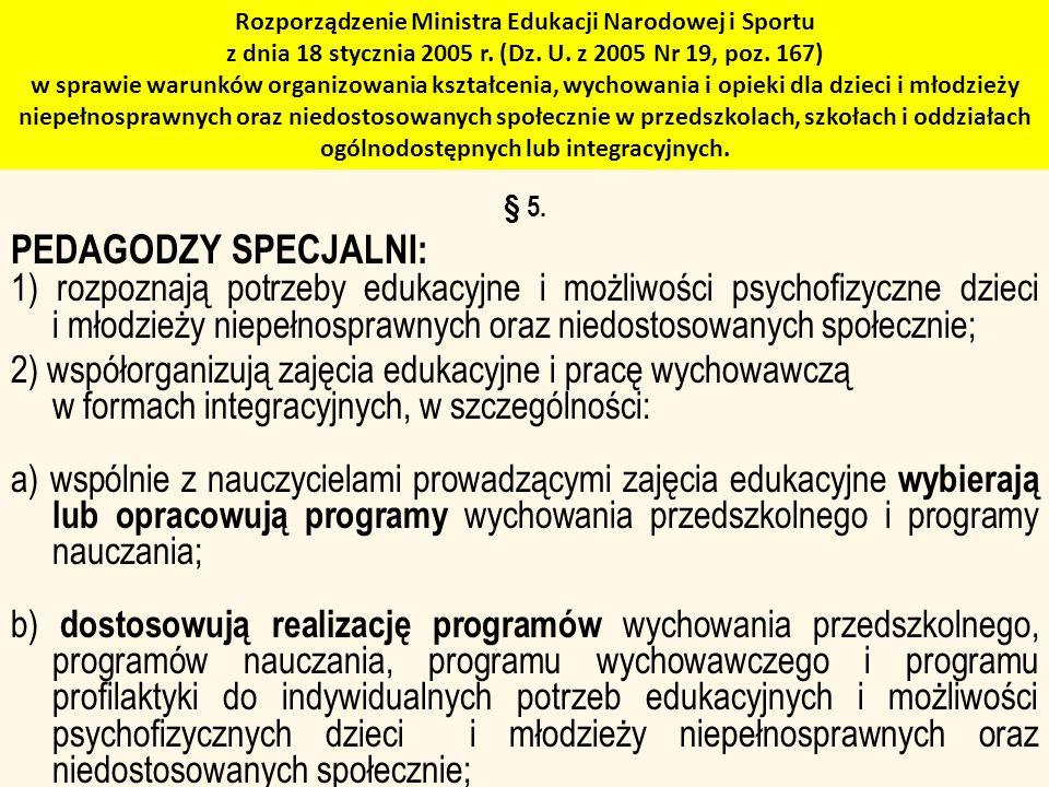 Rozporządzenie Ministra Edukacji Narodowej i Sportu z dnia 18 stycznia 2005 r. (Dz. U. z 2005 Nr 19, poz. 167) w sprawie warunków organizowania kształcenia, wychowania i opieki dla dzieci i młodzieży niepełnosprawnych oraz niedostosowanych społecznie w przedszkolach, szkołach i oddziałach ogólnodostępnych lub integracyjnych.