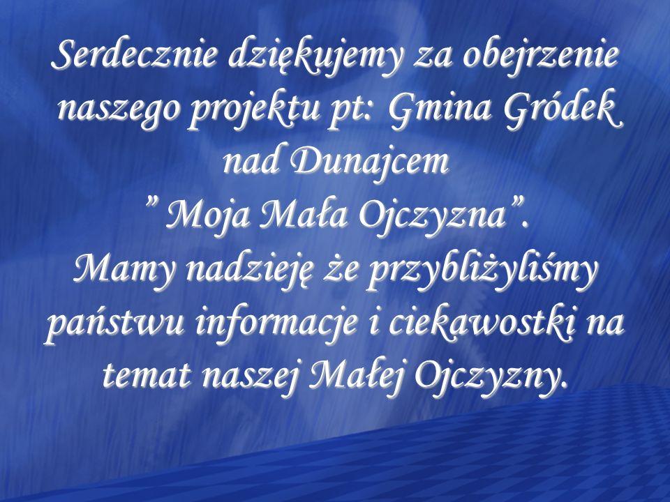 Serdecznie dziękujemy za obejrzenie naszego projektu pt: Gmina Gródek nad Dunajcem Moja Mała Ojczyzna .