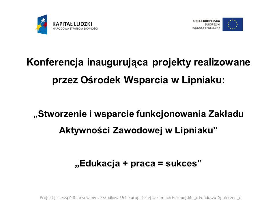 """Konferencja inaugurująca projekty realizowane przez Ośrodek Wsparcia w Lipniaku: """"Stworzenie i wsparcie funkcjonowania Zakładu Aktywności Zawodowej w Lipniaku """"Edukacja + praca = sukces"""