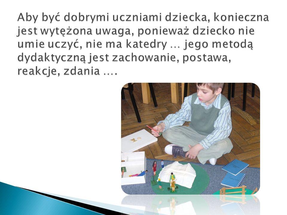 Aby być dobrymi uczniami dziecka, konieczna jest wytężona uwaga, ponieważ dziecko nie umie uczyć, nie ma katedry … jego metodą dydaktyczną jest zachowanie, postawa, reakcje, zdania ….