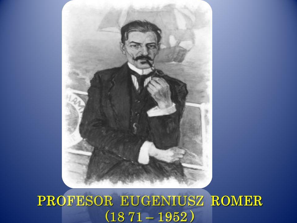 PROFESOR EUGENIUSZ ROMER (18 71 – 1952 )