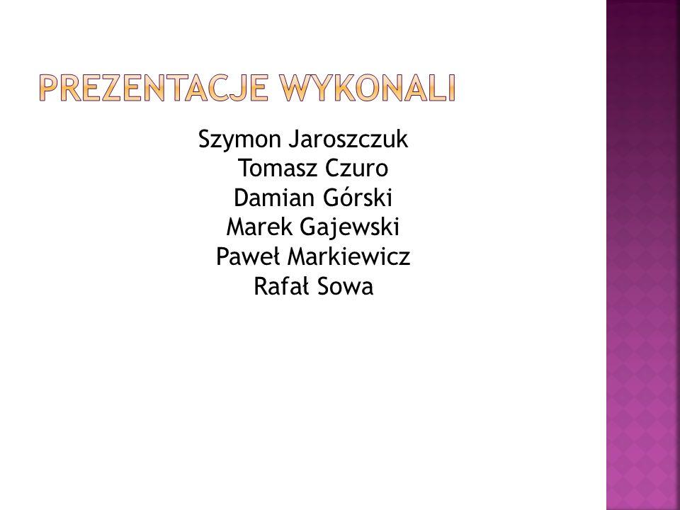 Prezentacje wykonali Szymon Jaroszczuk Tomasz Czuro Damian Górski Marek Gajewski Paweł Markiewicz Rafał Sowa.