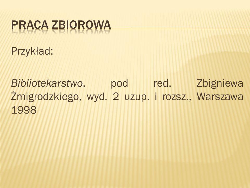 Praca zbiorowaPrzykład: Bibliotekarstwo, pod red.Zbigniewa Żmigrodzkiego, wyd.