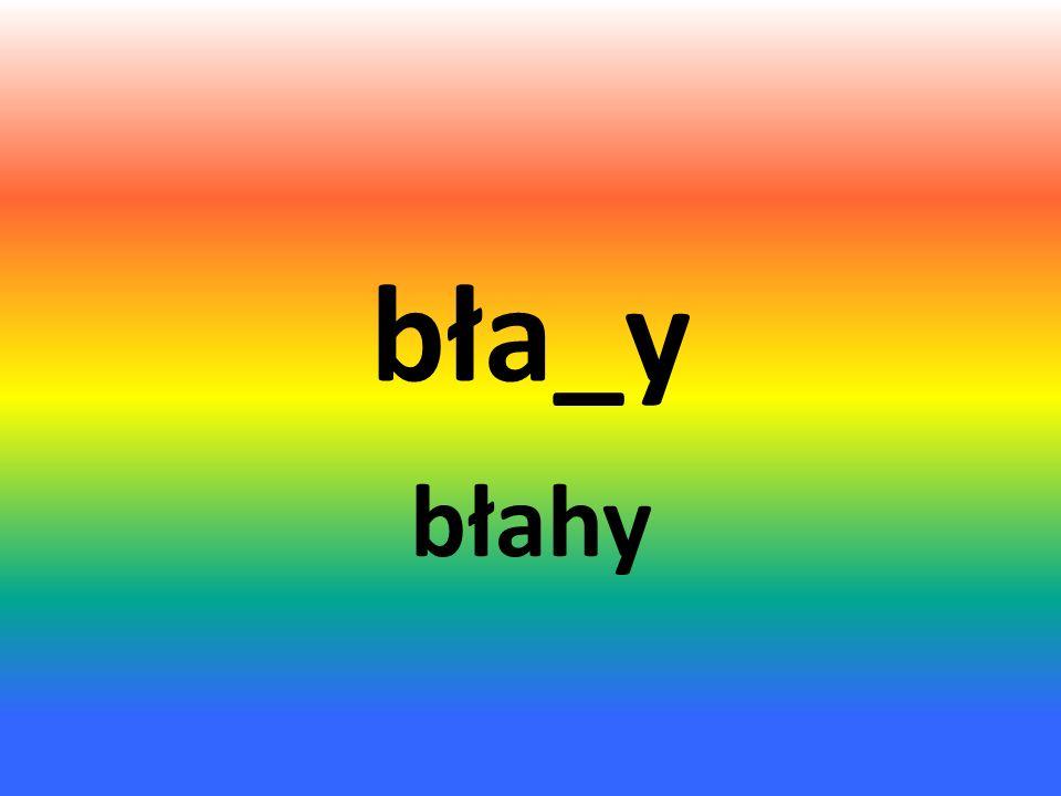 bła_y błahy