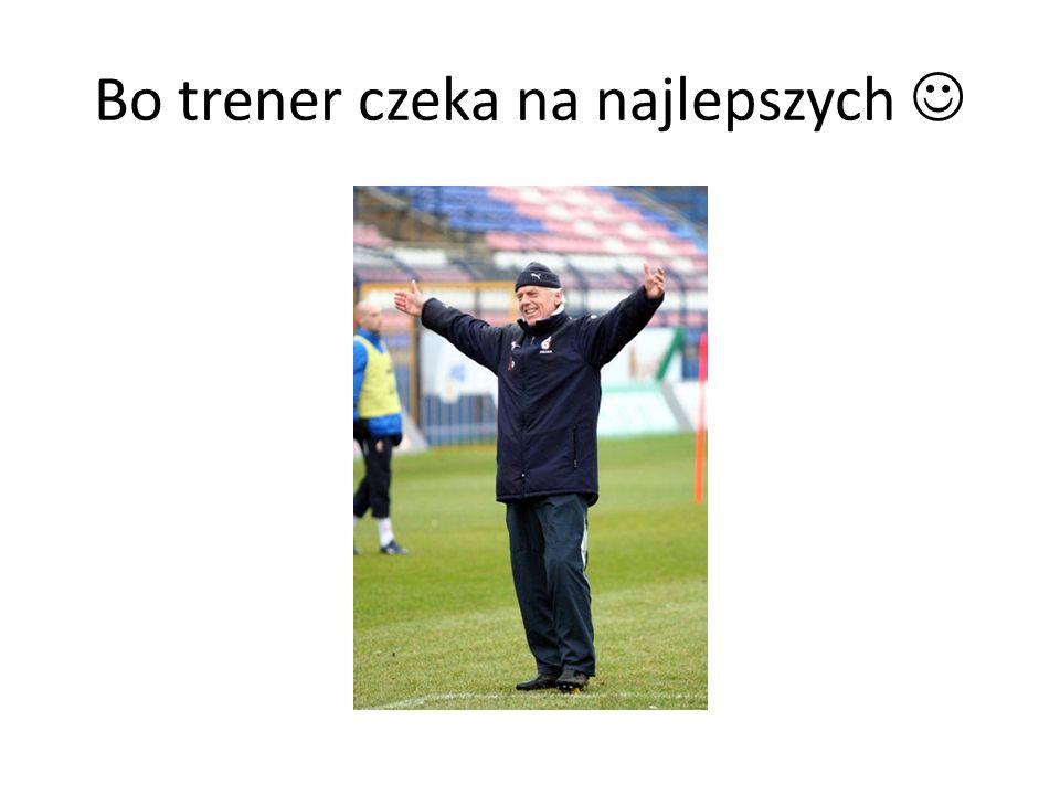 Bo trener czeka na najlepszych 