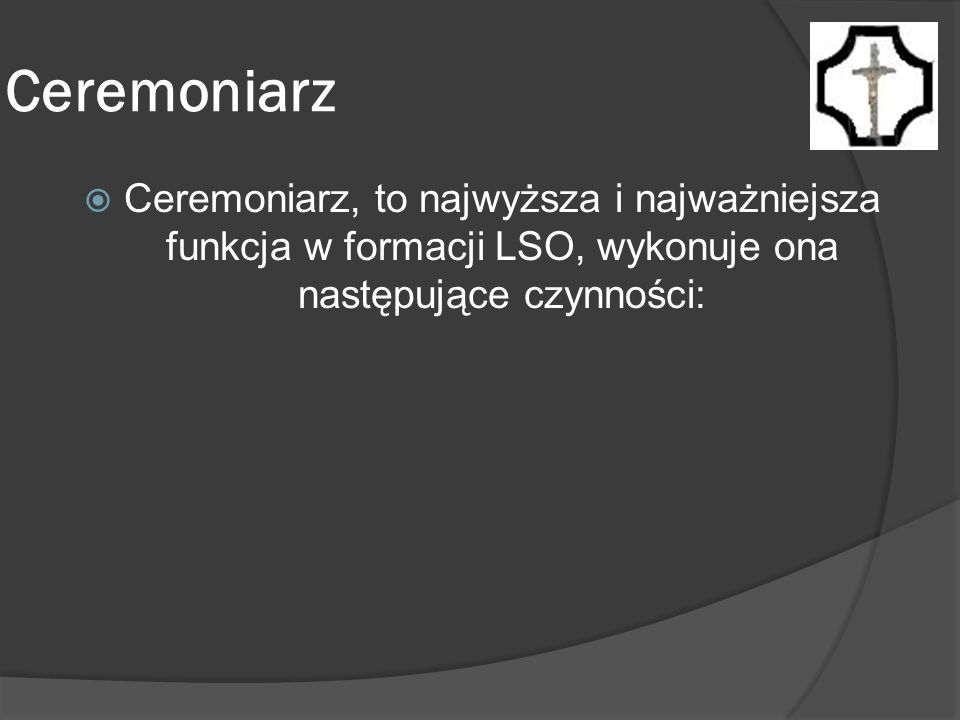 Ceremoniarz Ceremoniarz, to najwyższa i najważniejsza funkcja w formacji LSO, wykonuje ona następujące czynności: