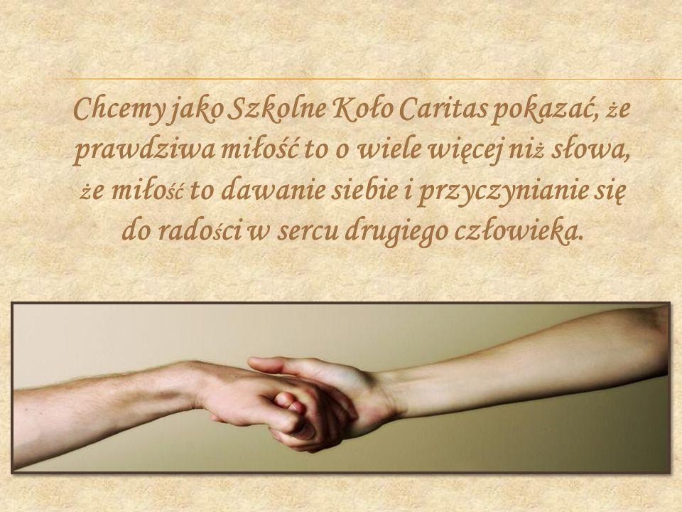 Chcemy jako Szkolne Koło Caritas pokazać, że prawdziwa miłość to o wiele więcej niż słowa, że miłość to dawanie siebie i przyczynianie się do radości w sercu drugiego człowieka.