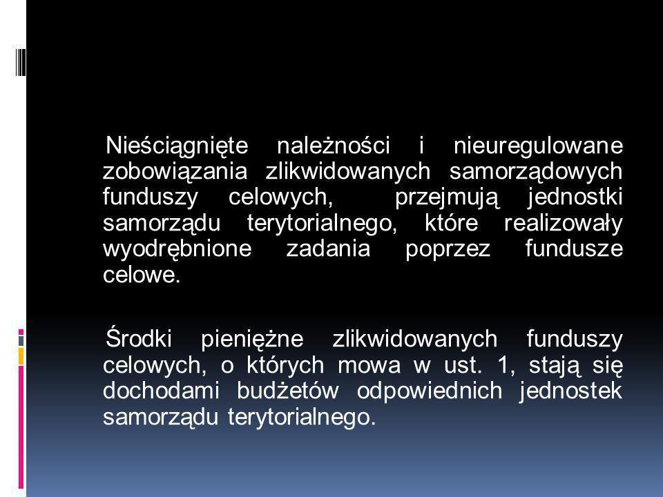 Nieściągnięte należności i nieuregulowane zobowiązania zlikwidowanych samorządowych funduszy celowych, przejmują jednostki samorządu terytorialnego, które realizowały wyodrębnione zadania poprzez fundusze celowe.